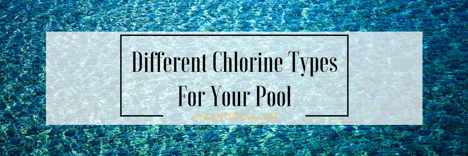Different Chlorine Types for Your Pool | Vincent Pools Inc.